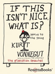 If This Isn't Nice, What Is? - Advice for the Young ebook by Kurt Vonnegut,Dan Wakefield