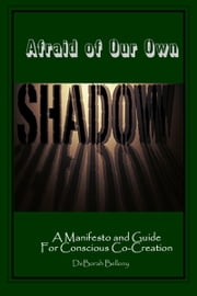 Afraid of Our Own Shadow: A Manifesto and Guide for Conscious Co-Creation ebook by DeBorah Bellony