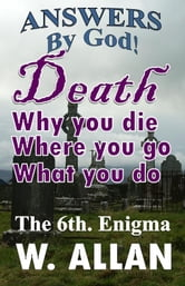 Answers By God! Death: Why You Die, Where You Go, What You Do ebook by William Allan