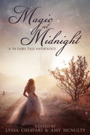 Magic at Midnight - A YA Fairy Tale Anthology ebook by Lyssa Chiavari, Amy McNulty, Dorothy Dreyer,...