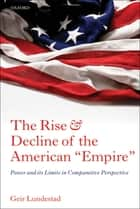 "The Rise and Decline of the American ""Empire"" - Power and its Limits in Comparative Perspective ebook by Geir Lundestad"