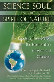 Science, Soul, and the Spirit of Nature - Leading Thinkers on the Restoration of Man and Creation ebook by Irene van Lippe-Biesterfeld,Rupert Sheldrake,Jane Goodall,Masaru Emoto,Rigoberta Menchú Tum,Jessica van Tijn