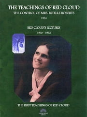 Red Cloud, The Control of Mrs. Estelle Roberts - The Teachings of Red Cloud 1934 - Red Cloud's Lectures 1930-1932 ebook by Red Cloud The Control of Mrs. Estelle Roberts,Estelle Roberts
