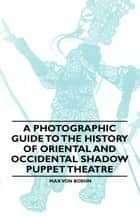 A Photographic Guide to the History of Oriental and Occidental Shadow Puppet Theatre ebook by Max von Boehn