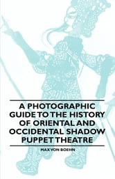 A Photographic Guide to the History of Oriental and Occidental Shadow Puppet Theatre ebook by Max von Boehn,