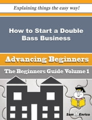 How to Start a Double Bass Business (Beginners Guide) ebook by Irish Espinoza,Sam Enrico