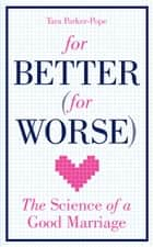 For Better (For Worse) - The Science of a Good Marriage ebook by Tara Parker-Pope
