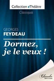 Dormez, je le veux ! - Georges Feydeau ebook by Georges Feydeau