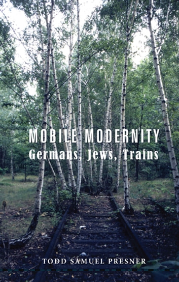 Mobile Modernity - Germans, Jews, Trains ebook by Todd S Presner