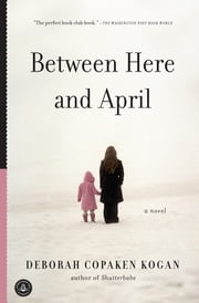 Between Here and April ebook by Deborah Copaken Kogan,Deborah Copaken Kogan