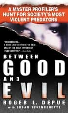 Between Good and Evil - A Master Profiler's Hunt for Society's Most Violent Predators ebook by Susan Schindehette, Roger L. Depue
