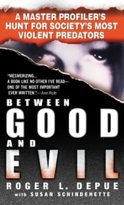Between Good and Evil - A Master Profiler's Hunt for Society's Most Violent Predators ebook by Susan Schindehette,Roger L. Depue