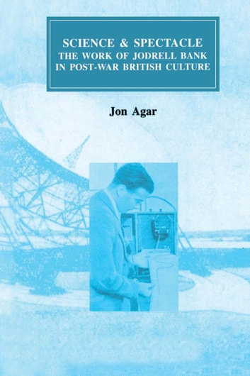 Science and Spectacle - The Work of Jodrell Bank in Postwar British Culture ebook by John Agar