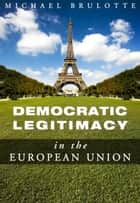 Democratic Legitimacy in The European Union ebook by Michael Brulotte