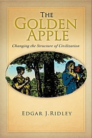 The Golden Apple: Changing the Structure of Civilization - Volume 1 ebook by Edgar J. Ridley