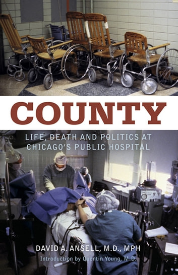 County - Life, Death and Politics at Chicago's Public Hospital ebook by David A. Ansell