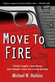 Move To Fire: A Family's Tragedy, A Lone Attorney, And A Teenager's Victory Over A Corrupt Gunmaker ebook by Mike Harkins