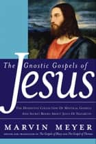 The Gnostic Gospels of Jesus - The Definitive Collection of Mystical Gospels and Secret Books about Jesus of Nazareth ebook by Marvin W. Meyer