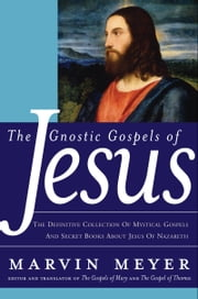 The Gnostic Gospels of Jesus - The Definitive Collection of Mystical Gospels and Secret Books about Jesus of Nazareth ebook by Kobo.Web.Store.Products.Fields.ContributorFieldViewModel