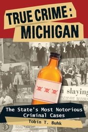 True Crime: Michigan - The State's Most Notorious Criminal Cases ebook by Tobin T. Buhk