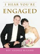 I Hear You're Engaged ebook by George McLaird