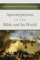 Apocalypticism in the Bible and Its World - A Comprehensive Introduction ebook by Frederick J. Murphy, Alice Laffey, William Reiser,...