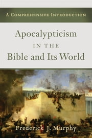Apocalypticism in the Bible and Its World - A Comprehensive Introduction ebook by Frederick J. Murphy,William Reiser,Alan Avery-Peck,Alice Laffey