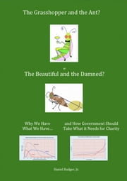 The Grasshopper and the Ant, or the Beautiful and the Damned? Why We Have What We Have, and How Government Should Take What it Needs for Charity ebook by Daniel Badger