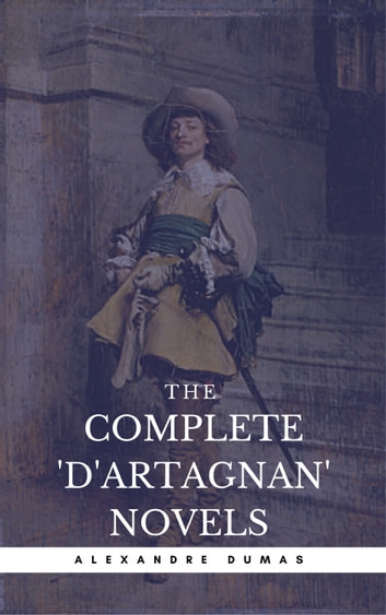 Alexandre Dumas: The Complete'D'Artagnan' Novels [The Three Musketeers, Twenty Years After, The Vicomte of Bragelonne: Ten Years Later] (Book Center) (The Greatest Fictional Characters of All Time) ebook by Alexandre Dumas