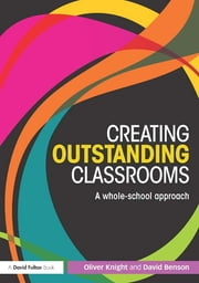 Creating Outstanding Classrooms - A whole-school approach ebook by Oliver Knight,David Benson