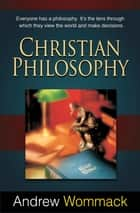Christian Philosophy - Everyone Has a Philosophy. It's The Lens Through Which They View The World and Make Decisions ebook by Wommack, Andrew
