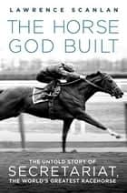 The Horse God Built ebook by Lawrence Scanlan