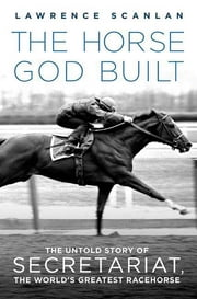 The Horse God Built - The Untold Story of Secretariat, the World's Greatest Racehorse ebook by Lawrence Scanlan