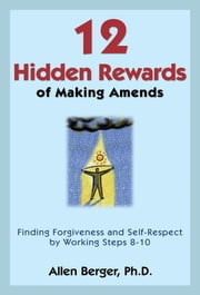12 Hidden Rewards of Making Amends - Finding Forgiveness and Self-Respect by Working Steps 8-10 ebook by Allen Berger, Ph.D.