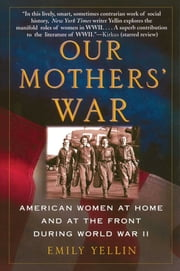 Our Mothers' War - American Women at Home and at the Front During World War II ebook by Emily Yellin