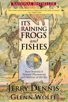 It's Raining Frogs and Fishes - Four Seasons of Natural Phenomena and Oddities of the Sky ebook by Jerry Dennis, Glenn Wolff
