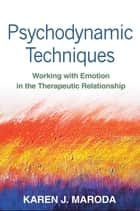 Psychodynamic Techniques - Working with Emotion in the Therapeutic Relationship ebook by Karen J. Maroda, PhD, ABPP
