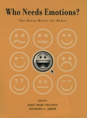 Who Needs Emotions?: The Brain Meets the Robot ebook by Jean-Marc Fellous,Michael A. Arbib