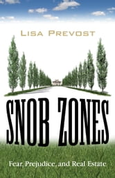 Snob Zones - Fear, Prejudice, and Real Estate ebook by Lisa Prevost