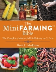 The Mini Farming Bible - The Complete Guide to Self-Sufficiency on ¼ Acre ebook by Brett L. Markham