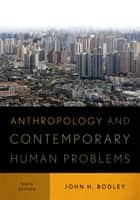 Anthropology and Contemporary Human Problems ebook by John H. Bodley