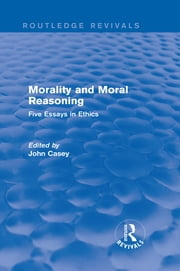 Morality and Moral Reasoning (Routledge Revivals) - Five Essays in Ethics ebook by John Casey