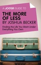 A Joosr Guide to... The More of Less by Joshua Becker: Finding the Life You Want Under Everything You Own ebook by Joosr