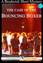 The Case of the Bouncing Boxer: A 15-Minute Brodericks Mystery ebook by Caitlind L. Alexander