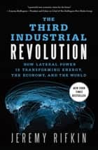 The Third Industrial Revolution - How Lateral Power Is Transforming Energy, the Economy, and the World eBook by Jeremy Rifkin