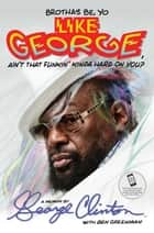 Brothas Be, Yo Like George, Ain't That Funkin' Kinda Hard On You? ebook by George Clinton,Ben Greenman