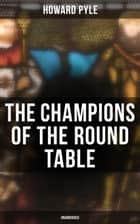 The Champions of the Round Table (Unabridged) - Arthurian Legends & Myths of Sir Lancelot, Sir Tristan & Sir Percival ebook by Howard Pyle