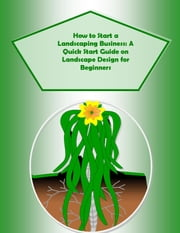 How to Start a Landscaping Business: A Quick Start Guide on Landscape Design for Beginners - Secrets to Landscaping Made Easy ebook by Doug M. Browning