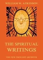 The Spiritual Writings of William Walker Atkinson ebook by William Walker Atkinson
