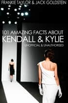 101 Amazing Facts about Kendall and Kylie ebook by Jack Goldstein